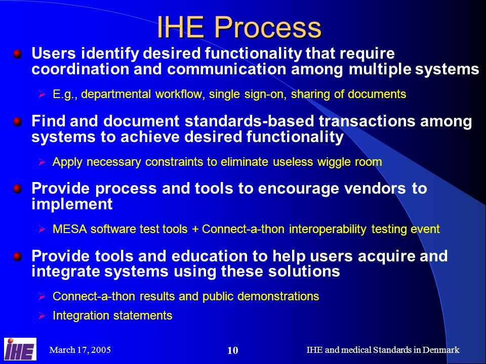 March 17, 2005IHE and medical Standards in Denmark 10 IHE Process Users identify desired functionality that require coordination and communication amo