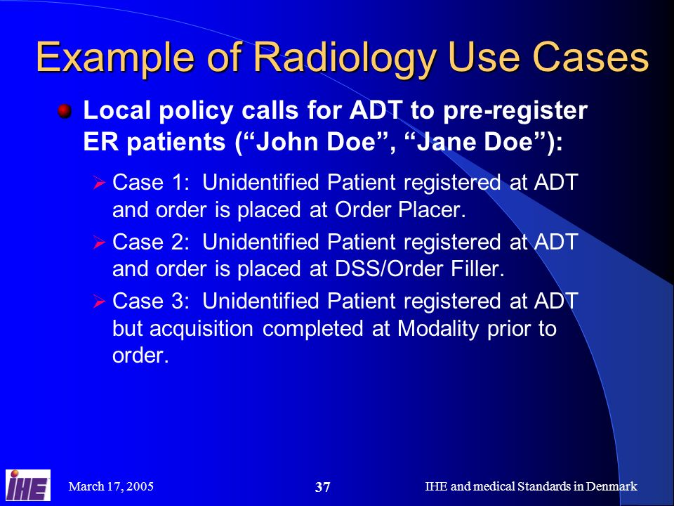 March 17, 2005IHE and medical Standards in Denmark 37 Example of Radiology Use Cases Local policy calls for ADT to pre-register ER patients (John Doe,