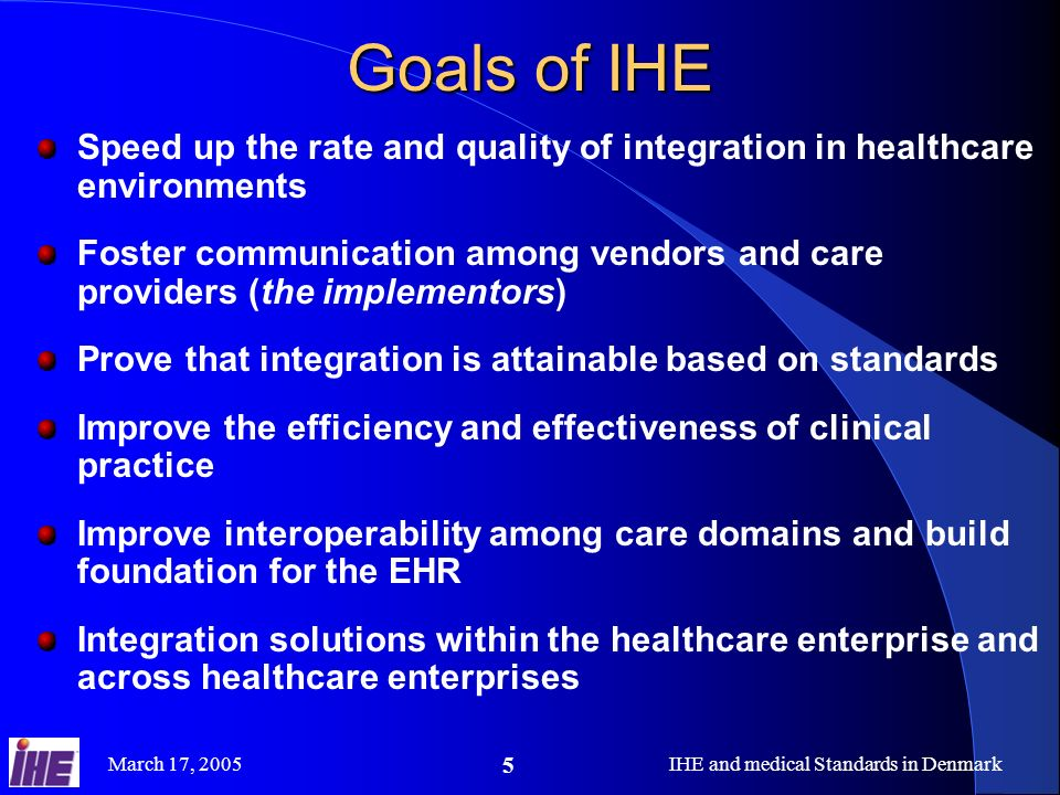 March 17, 2005IHE and medical Standards in Denmark 5 Goals of IHE Speed up the rate and quality of integration in healthcare environments Foster commu