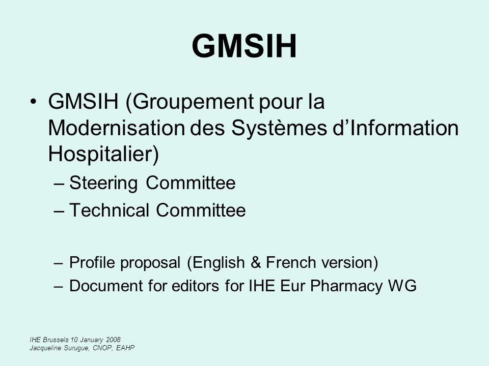 IHE Brussels 10 January 2008 Jacqueline Surugue, CNOP, EAHP GMSIH GMSIH (Groupement pour la Modernisation des Systèmes dInformation Hospitalier) –Steering Committee –Technical Committee –Profile proposal (English & French version) –Document for editors for IHE Eur Pharmacy WG