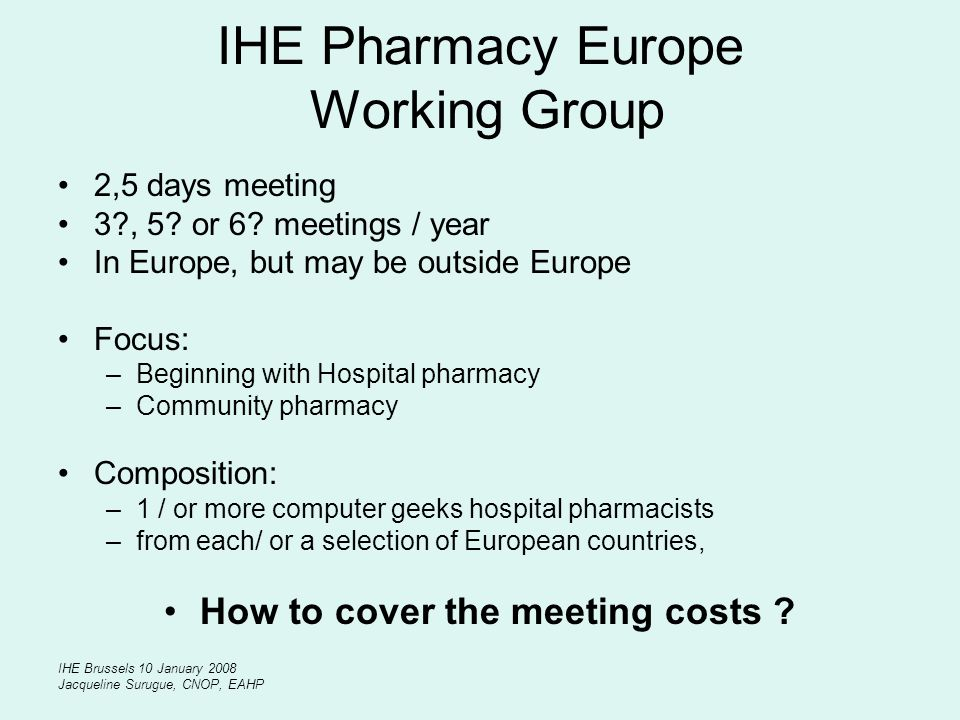 IHE Brussels 10 January 2008 Jacqueline Surugue, CNOP, EAHP IHE Pharmacy Europe Working Group 2,5 days meeting 3?, 5? or 6? meetings / year In Europe,