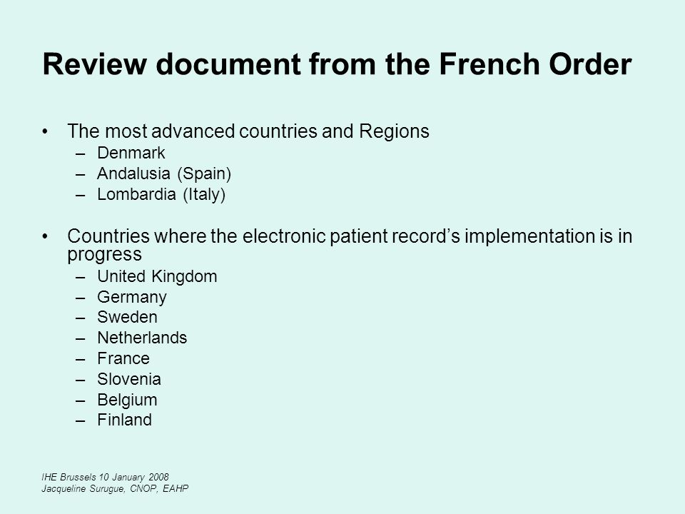 IHE Brussels 10 January 2008 Jacqueline Surugue, CNOP, EAHP Review document from the French Order The most advanced countries and Regions –Denmark –Andalusia (Spain) –Lombardia (Italy) Countries where the electronic patient records implementation is in progress –United Kingdom –Germany –Sweden –Netherlands –France –Slovenia –Belgium –Finland