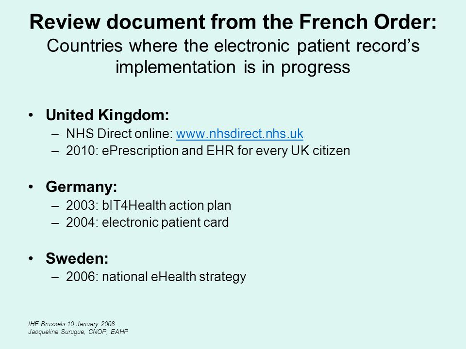 IHE Brussels 10 January 2008 Jacqueline Surugue, CNOP, EAHP Review document from the French Order: Countries where the electronic patient records implementation is in progress United Kingdom: –NHS Direct online: www.nhsdirect.nhs.ukwww.nhsdirect.nhs.uk –2010: ePrescription and EHR for every UK citizen Germany: –2003: bIT4Health action plan –2004: electronic patient card Sweden: –2006: national eHealth strategy