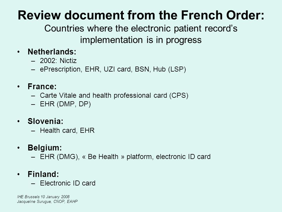 IHE Brussels 10 January 2008 Jacqueline Surugue, CNOP, EAHP Review document from the French Order: Countries where the electronic patient records impl