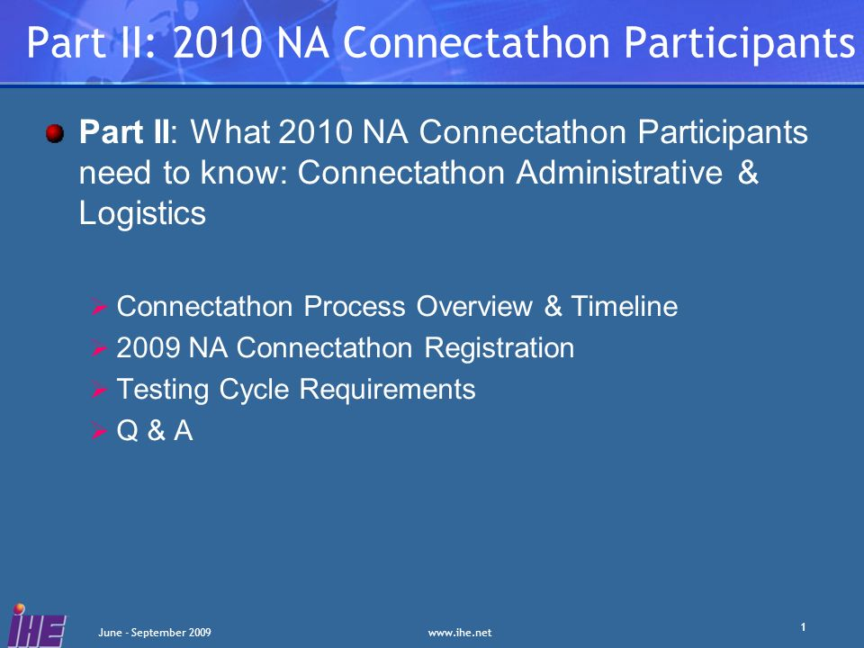 June - September Part II: 2010 NA Connectathon Participants Part II: What 2010 NA Connectathon Participants need to know: Connectathon Administrative & Logistics Connectathon Process Overview & Timeline 2009 NA Connectathon Registration Testing Cycle Requirements Q & A