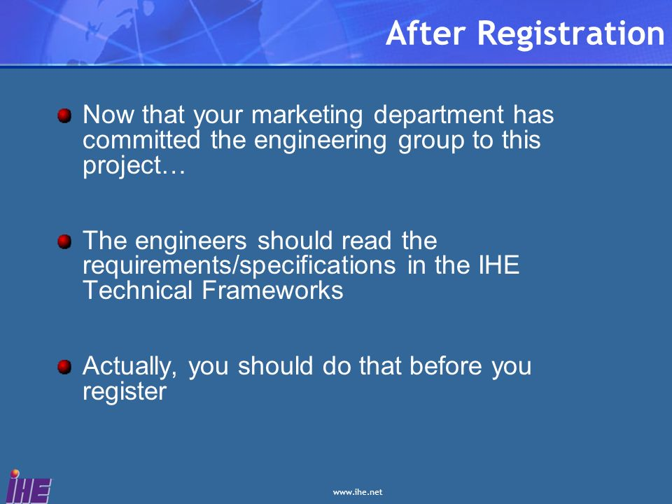 After Registration Now that your marketing department has committed the engineering group to this project… The engineers should read the requirements/specifications in the IHE Technical Frameworks Actually, you should do that before you register