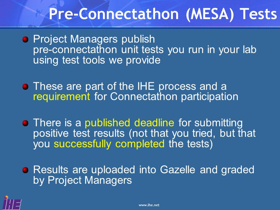 Pre-Connectathon (MESA) Tests Project Managers publish pre-connectathon unit tests you run in your lab using test tools we provide These are part of the IHE process and a requirement for Connectathon participation There is a published deadline for submitting positive test results (not that you tried, but that you successfully completed the tests) Results are uploaded into Gazelle and graded by Project Managers