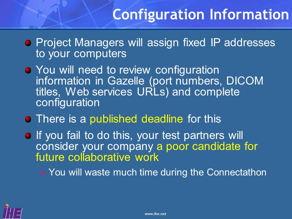 Configuration Information Project Managers will assign fixed IP addresses to your computers You will need to review configuration information in Gazelle (port numbers, DICOM titles, Web services URLs) and complete configuration There is a published deadline for this If you fail to do this, your test partners will consider your company a poor candidate for future collaborative work You will waste much time during the Connectathon