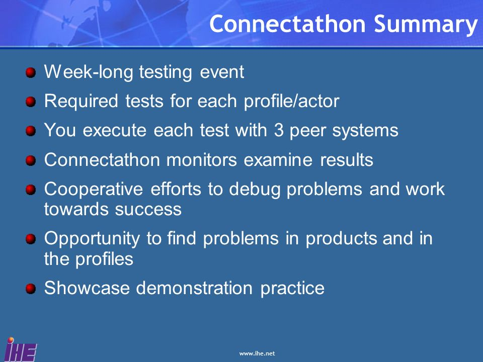 Connectathon Summary Week-long testing event Required tests for each profile/actor You execute each test with 3 peer systems Connectathon monitors examine results Cooperative efforts to debug problems and work towards success Opportunity to find problems in products and in the profiles Showcase demonstration practice