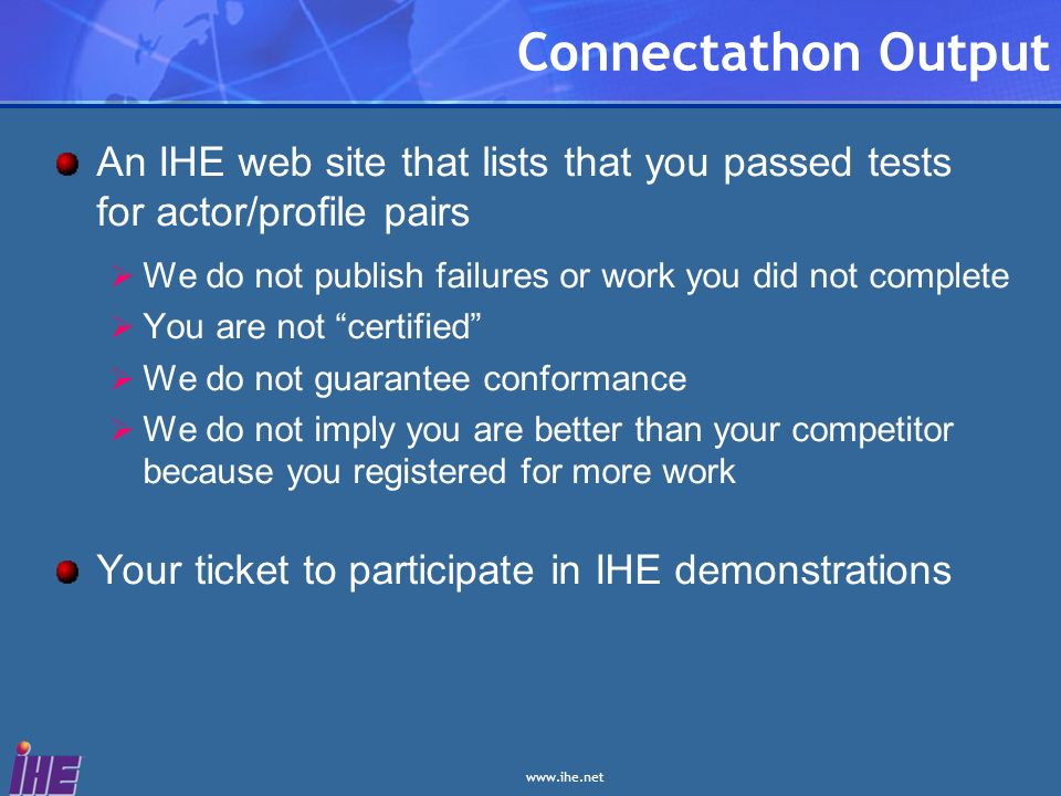 Connectathon Output An IHE web site that lists that you passed tests for actor/profile pairs We do not publish failures or work you did not complete You are not certified We do not guarantee conformance We do not imply you are better than your competitor because you registered for more work Your ticket to participate in IHE demonstrations