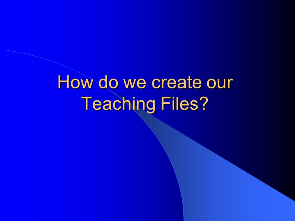 How do we create our Teaching Files