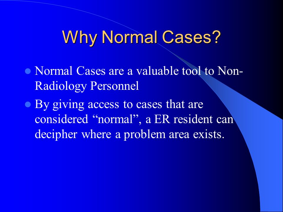 Why Normal Cases? Normal Cases are a valuable tool to Non- Radiology Personnel By giving access to cases that are considered normal, a ER resident can