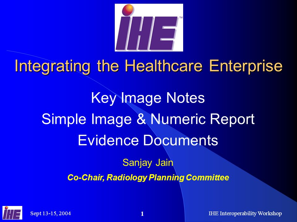 Sept 13-15, 2004IHE Interoperability Workshop 1 Integrating the Healthcare Enterprise Key Image Notes Simple Image & Numeric Report Evidence Documents Sanjay Jain Co-Chair, Radiology Planning Committee