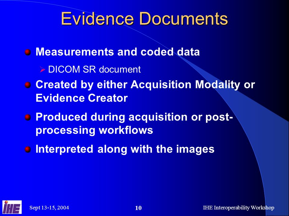 Sept 13-15, 2004IHE Interoperability Workshop 10 Evidence Documents Measurements and coded data DICOM SR document Created by either Acquisition Modality or Evidence Creator Produced during acquisition or post- processing workflows Interpreted along with the images