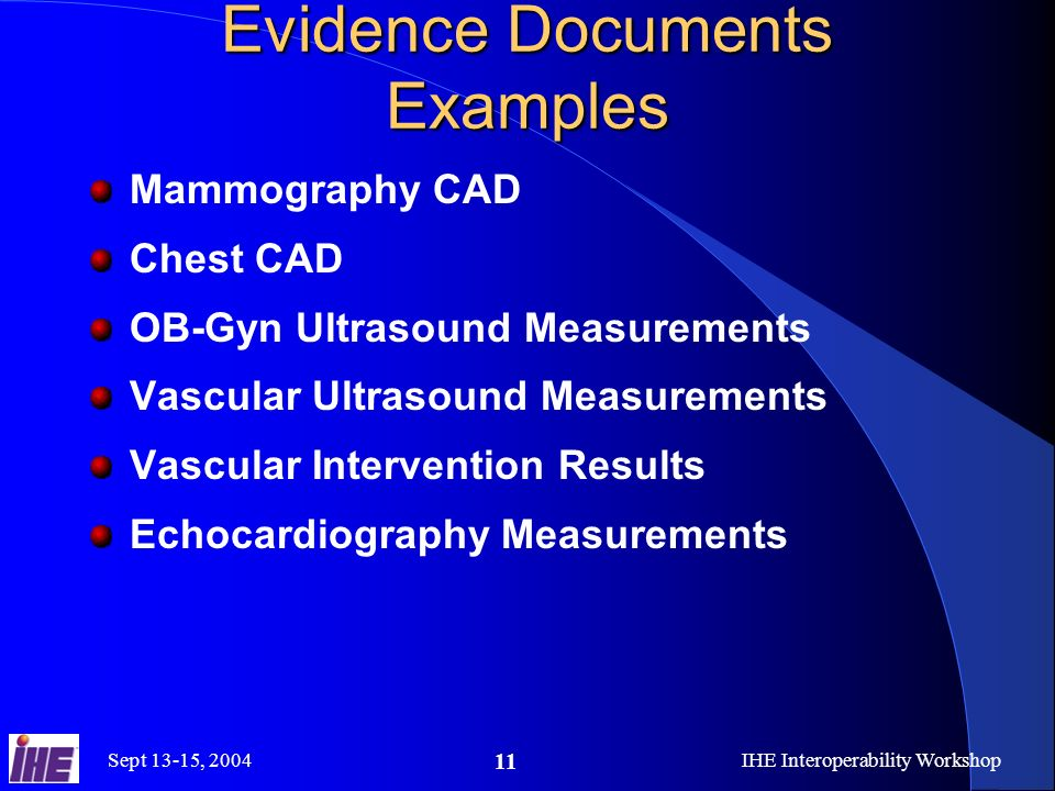 Sept 13-15, 2004IHE Interoperability Workshop 11 Evidence Documents Examples Mammography CAD Chest CAD OB-Gyn Ultrasound Measurements Vascular Ultrasound Measurements Vascular Intervention Results Echocardiography Measurements
