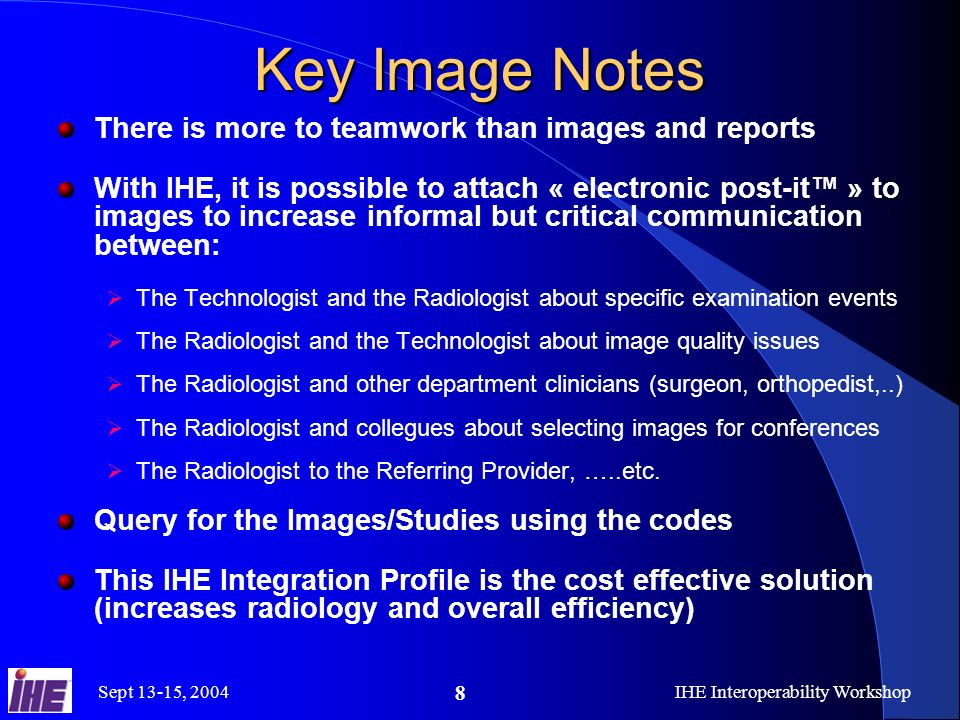 Sept 13-15, 2004IHE Interoperability Workshop 8 Key Image Notes There is more to teamwork than images and reports With IHE, it is possible to attach « electronic post-it » to images to increase informal but critical communication between: The Technologist and the Radiologist about specific examination events The Radiologist and the Technologist about image quality issues The Radiologist and other department clinicians (surgeon, orthopedist,..) The Radiologist and collegues about selecting images for conferences The Radiologist to the Referring Provider, …..etc.