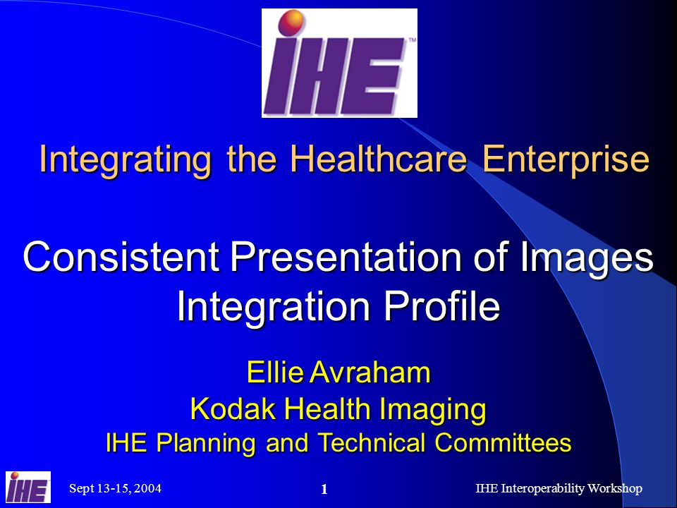 Sept 13-15, 2004IHE Interoperability Workshop 1 Integrating the Healthcare Enterprise Consistent Presentation of Images Integration Profile Integrating the Healthcare Enterprise Consistent Presentation of Images Integration Profile Ellie Avraham Kodak Health Imaging IHE Planning and Technical Committees