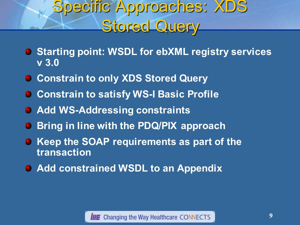 9 Specific Approaches: XDS Stored Query Starting point: WSDL for ebXML registry services v 3.0 Constrain to only XDS Stored Query Constrain to satisfy