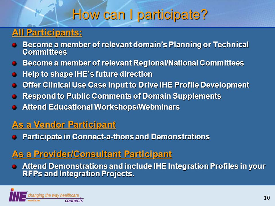 10 All Participants: Become a member of relevant domains Planning or Technical Committees Become a member of relevant Regional/National Committees Help to shape IHEs future direction Offer Clinical Use Case Input to Drive IHE Profile Development Respond to Public Comments of Domain Supplements Attend Educational Workshops/Webminars As a Vendor Participant Participate in Connect-a-thons and Demonstrations As a Provider/Consultant Participant Attend Demonstrations and include IHE Integration Profiles in your RFPs and Integration Projects.