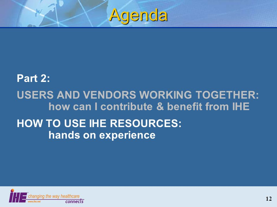 12 Agenda Part 2: USERS AND VENDORS WORKING TOGETHER: how can I contribute & benefit from IHE HOW TO USE IHE RESOURCES: hands on experience