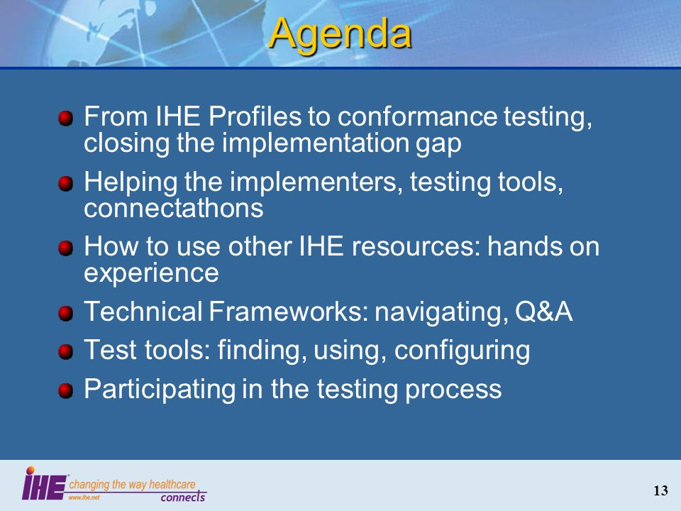 Agenda From IHE Profiles to conformance testing, closing the implementation gap Helping the implementers, testing tools, connectathons How to use other IHE resources: hands on experience Technical Frameworks: navigating, Q&A Test tools: finding, using, configuring Participating in the testing process 13