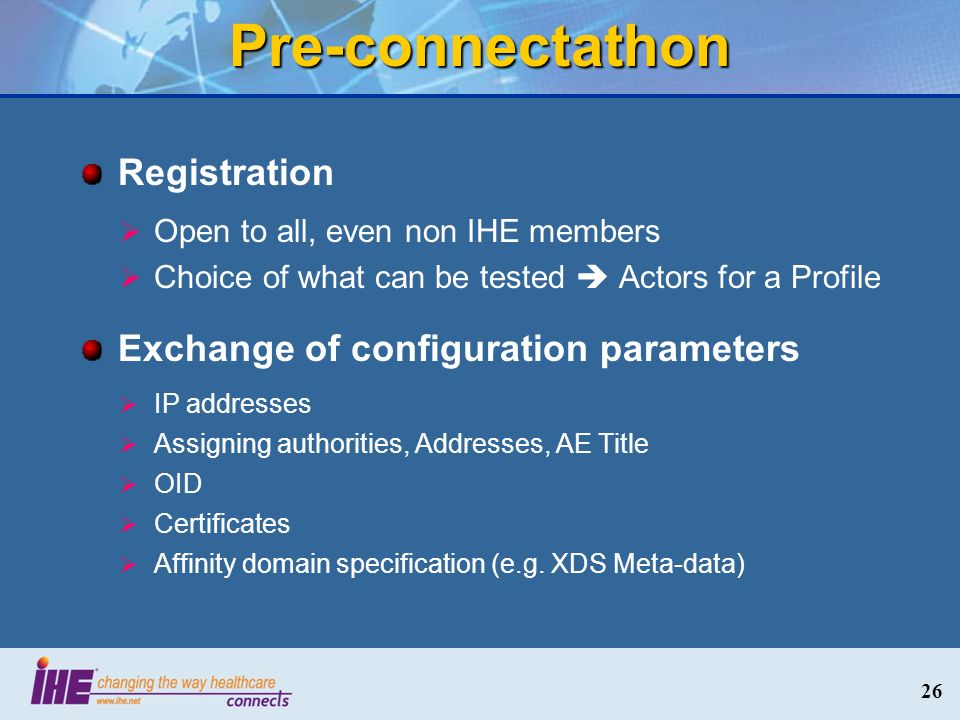 Pre-connectathon Registration Open to all, even non IHE members Choice of what can be tested Actors for a Profile Exchange of configuration parameters IP addresses Assigning authorities, Addresses, AE Title OID Certificates Affinity domain specification (e.g.
