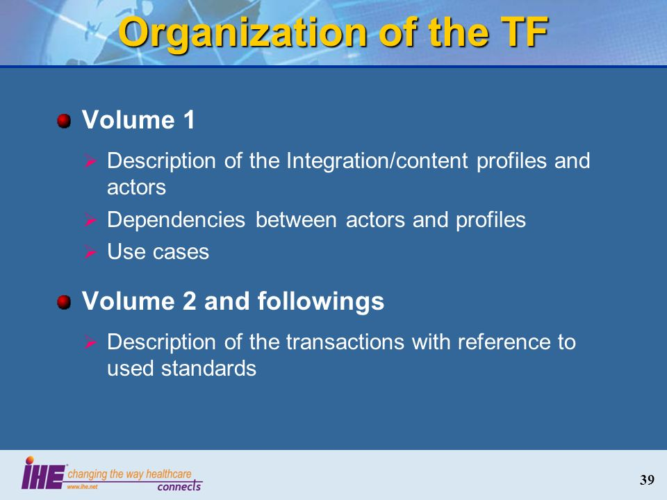 Organization of the TF Volume 1 Description of the Integration/content profiles and actors Dependencies between actors and profiles Use cases Volume 2 and followings Description of the transactions with reference to used standards 39