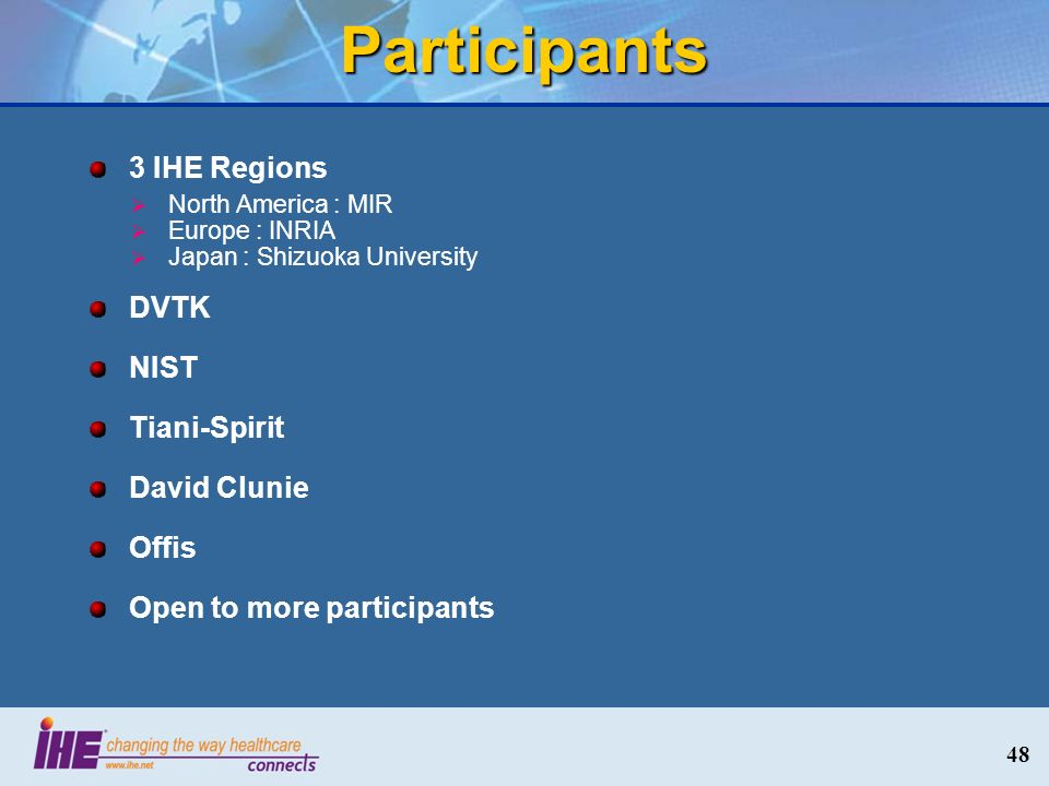 Participants 3 IHE Regions North America : MIR Europe : INRIA Japan : Shizuoka University DVTK NIST Tiani-Spirit David Clunie Offis Open to more participants 48