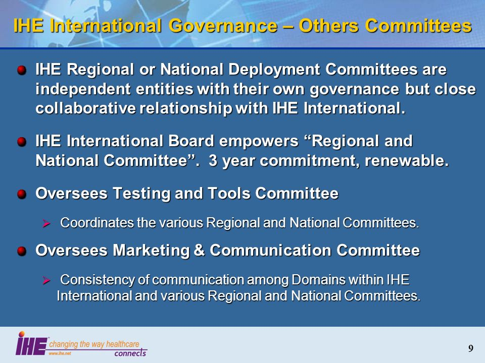 9 IHE International Governance – Others Committees IHE Regional or National Deployment Committees are independent entities with their own governance but close collaborative relationship with IHE International.