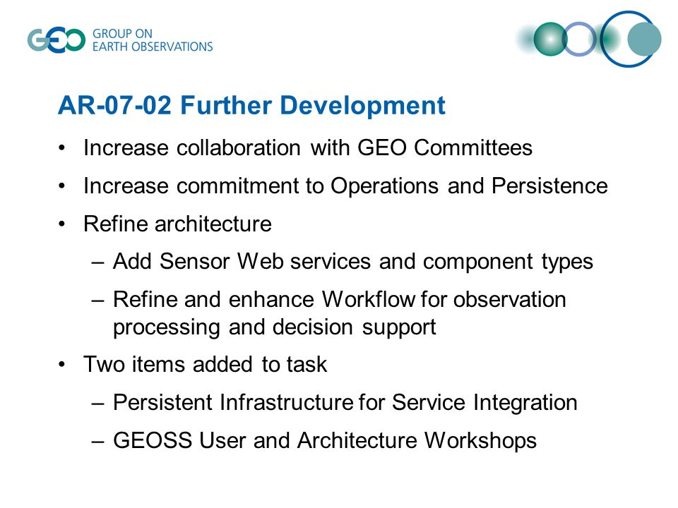 AR Further Development Increase collaboration with GEO Committees Increase commitment to Operations and Persistence Refine architecture –Add Sensor Web services and component types –Refine and enhance Workflow for observation processing and decision support Two items added to task –Persistent Infrastructure for Service Integration –GEOSS User and Architecture Workshops