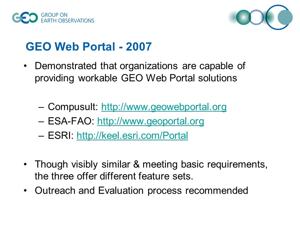 GEO Web Portal Demonstrated that organizations are capable of providing workable GEO Web Portal solutions –Compusult:   –ESA-FAO:   –ESRI:   Though visibly similar & meeting basic requirements, the three offer different feature sets.