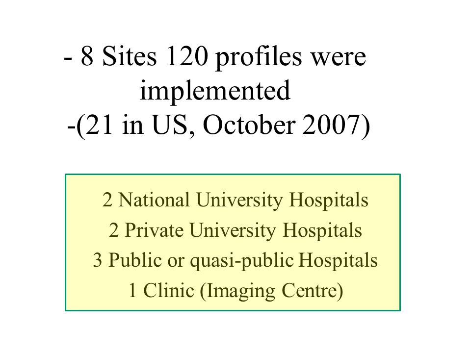 - 8 Sites 120 profiles were implemented -(21 in US, October 2007) 2 National University Hospitals 2 Private University Hospitals 3 Public or quasi-public Hospitals 1 Clinic (Imaging Centre)