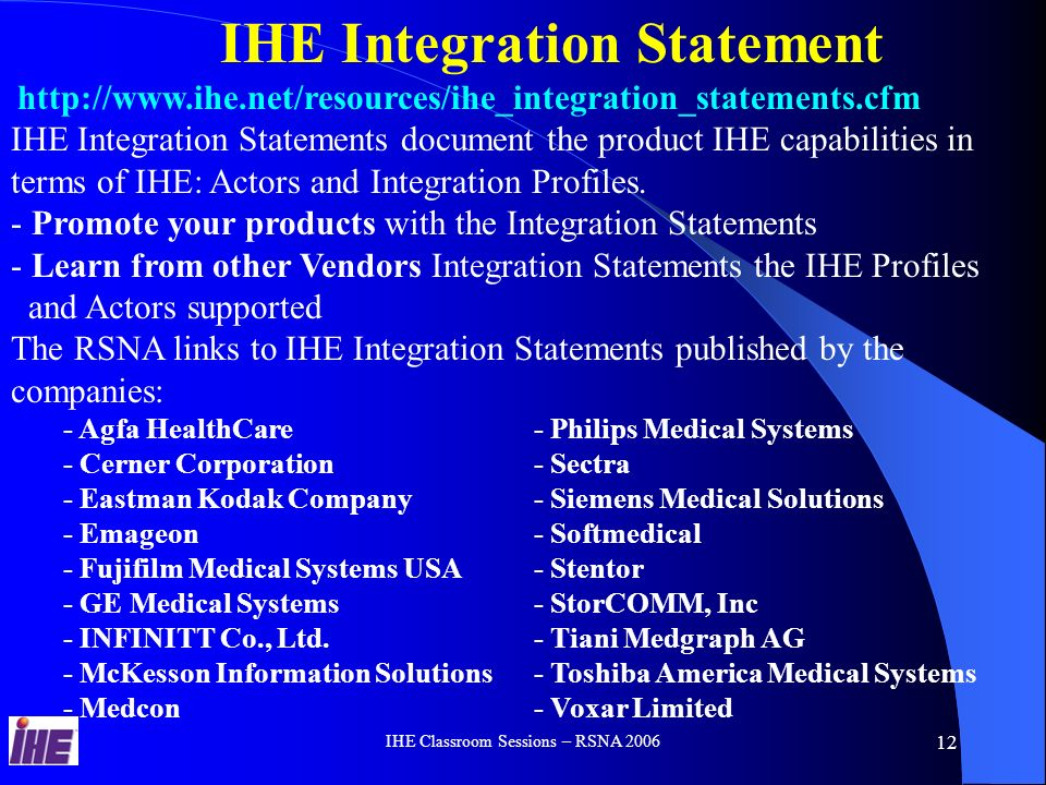 IHE Classroom Sessions – RSNA Deployment of IHE Profiles – Most Used: - Scheduled Workflow (SWF) - Patient Information Reconciliation (PIR) - Consistent Presentation of Images (CPI) - Reporting Workflow (RWF) - Basic Security for HIPAA regulations (ATNA) Clinical and Economics Accomplishments - Improve the Patient Care – Improved data accuracy and Safety, Image Quality & Consistency and time saving due to optimized Workflows and integrated systems - Improve the clinical practice productivity - reduced manual data entry using the ADT registration in one place and propagate it to all the other systems (PACS, RIS Modality) and reduced errors.