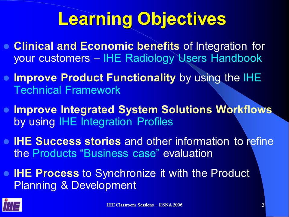 IHE Classroom Sessions – RSNA 2006 12 IHE Integration Statement http://www.ihe.net/resources/ihe_integration_statements.cfm IHE Integration Statements document the product IHE capabilities in terms of IHE: Actors and Integration Profiles.