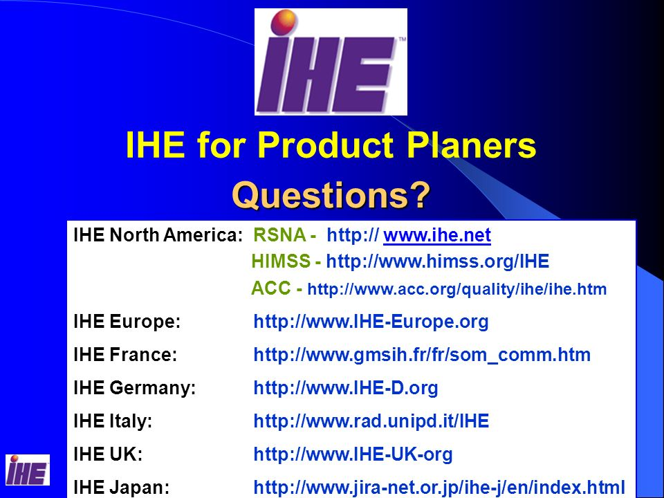 IHE Classroom Sessions – RSNA Picking IHE Profiles Customer RFPs Product positioning in the market with a Good Business Case IHE Technical Framework Volume 1, Users Handbook Healthcare Institution Needs: > Optimized Clinical Workflow : SWF, PIR, RWF > Improve the Patient Health Care: SWF, PIR, CPI, PGP,KIN > Economy - Reduce Healthcare cost: SWF, CHG > Protect the Patient Health Information: SEC Considerations Considerations