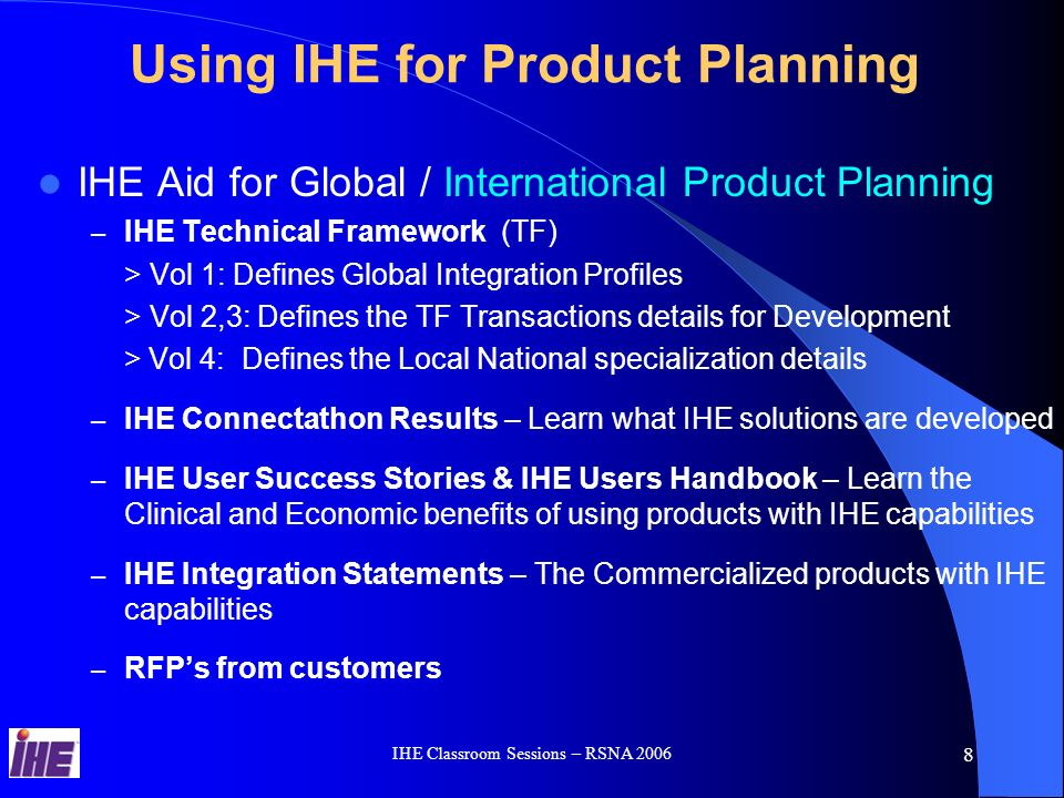 IHE Classroom Sessions – RSNA 2006 28 IHE Value Proposition Product PlanningProduct Planning IHE Solutions are Driven by Strategic Healthcare Lead Users that collaborate with Healthcare VendorsIHE Solutions are Driven by Strategic Healthcare Lead Users that collaborate with Healthcare Vendors IHE Solutions are Generic, Reusable and Interoperable based on Healthcare Standards: DICOM, HL7, RFCIHE Solutions are Generic, Reusable and Interoperable based on Healthcare Standards: DICOM, HL7, RFC IHE Solutions Optimize the Clinical WorkflowsIHE Solutions Optimize the Clinical Workflows IHE Deployment process – Connectathon, Integration Statements and Users Success Stories information helps to refine the product Business CaseIHE Deployment process – Connectathon, Integration Statements and Users Success Stories information helps to refine the product Business Case IHE Technical Framework specification describes the Global IHE solutions at a High Level for Planning & Marketing and in details for products Architects and Engineering developmentIHE Technical Framework specification describes the Global IHE solutions at a High Level for Planning & Marketing and in details for products Architects and Engineering development