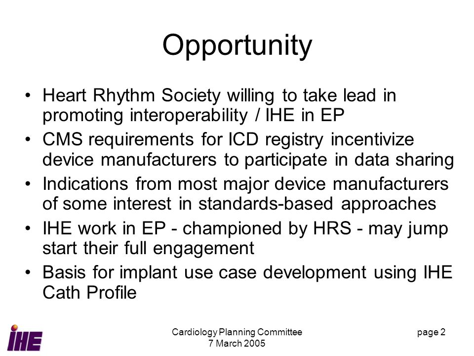 Cardiology Planning Committee 7 March 2005 page 2 Opportunity Heart Rhythm Society willing to take lead in promoting interoperability / IHE in EP CMS requirements for ICD registry incentivize device manufacturers to participate in data sharing Indications from most major device manufacturers of some interest in standards-based approaches IHE work in EP - championed by HRS - may jump start their full engagement Basis for implant use case development using IHE Cath Profile