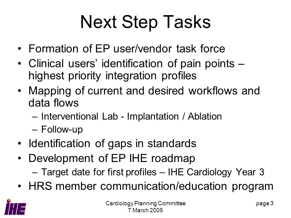 Cardiology Planning Committee 7 March 2005 page 3 Next Step Tasks Formation of EP user/vendor task force Clinical users identification of pain points – highest priority integration profiles Mapping of current and desired workflows and data flows –Interventional Lab - Implantation / Ablation –Follow-up Identification of gaps in standards Development of EP IHE roadmap –Target date for first profiles – IHE Cardiology Year 3 HRS member communication/education program