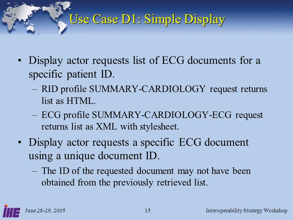 June 28-29, 2005Interoperability Strategy Workshop15 Use Case D1: Simple Display Display actor requests list of ECG documents for a specific patient ID.