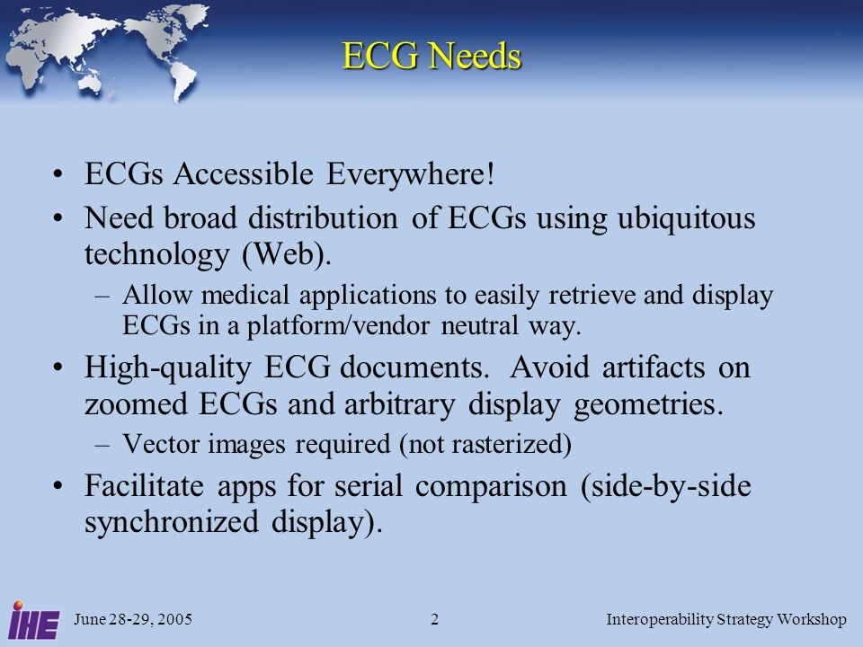 June 28-29, 2005Interoperability Strategy Workshop3 ECG Profile Abstract / Scope Provide ECGs and related documents to enterprise Reuse IHE-ITI RID –Retrieve list of documents; retrieve single document –ECGs served in ready-to-display format (PDF, SVG) Limited extension for ECG-specific needs –Add requirements on display format and quality –Include XML-based ECG report list