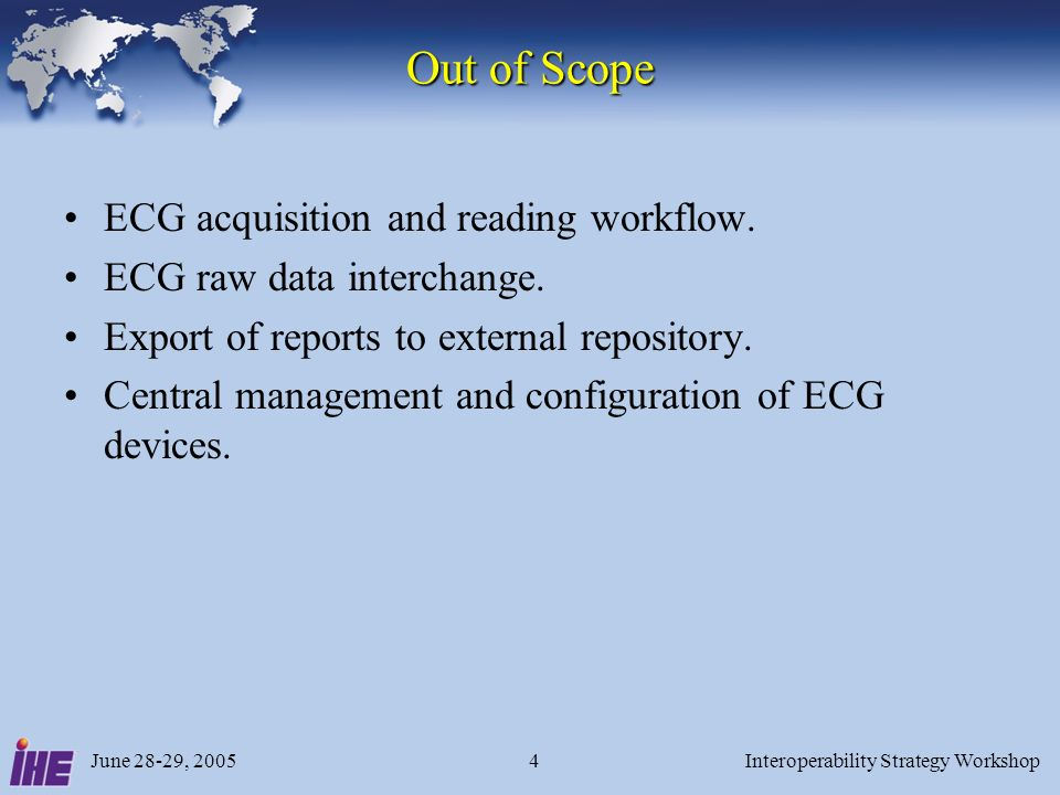 June 28-29, 2005Interoperability Strategy Workshop5 ECG Profile Value Proposition Use ubiquitous HTTP Get mechanism as defined in IHE-ITI RID –Standardized URLs Use PDF for easy integration with existing display applications PDF vector graphics supports scalable waveforms XML list of ECGs for serial comparison apps