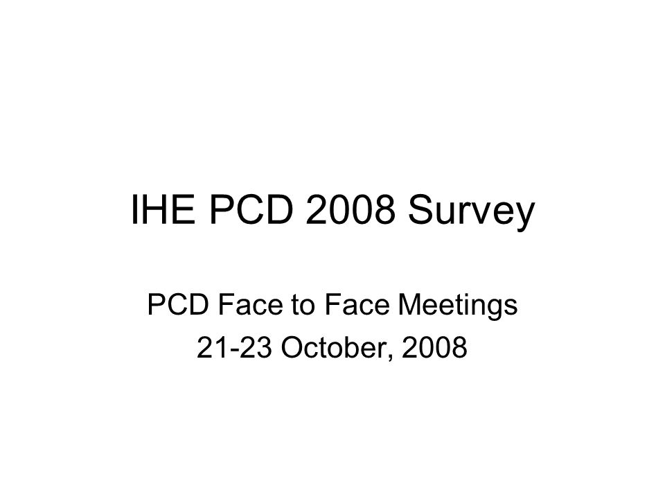 IHE PCD 2008 Survey PCD Face to Face Meetings 21-23 October, 2008