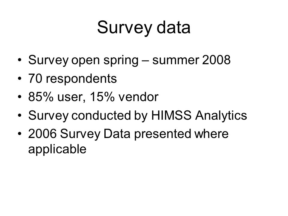 Survey data Survey open spring – summer 2008 70 respondents 85% user, 15% vendor Survey conducted by HIMSS Analytics 2006 Survey Data presented where applicable