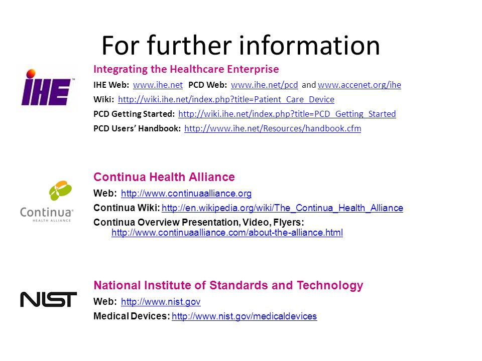 For further information Integrating the Healthcare Enterprise IHE Web: www.ihe.net PCD Web: www.ihe.net/pcd and www.accenet.org/ihewww.ihe.netwww.ihe.net/pcdwww.accenet.org/ihe Wiki: http://wiki.ihe.net/index.php title=Patient_Care_Devicehttp://wiki.ihe.net/index.php title=Patient_Care_Device PCD Getting Started: http://wiki.ihe.net/index.php title=PCD_Getting_Startedhttp://wiki.ihe.net/index.php title=PCD_Getting_Started PCD Users Handbook: http://www.ihe.net/Resources/handbook.cfmhttp://www.ihe.net/Resources/handbook.cfm Continua Health Alliance Web: http://www.continuaalliance.orghttp://www.continuaalliance.org Continua Wiki: http://en.wikipedia.org/wiki/The_Continua_Health_Alliancehttp://en.wikipedia.org/wiki/The_Continua_Health_Alliance Continua Overview Presentation, Video, Flyers: http://www.continuaalliance.com/about-the-alliance.html http://www.continuaalliance.com/about-the-alliance.html National Institute of Standards and Technology Web: http://www.nist.govhttp://www.nist.gov Medical Devices: http://www.nist.gov/medicaldeviceshttp://www.nist.gov/medicaldevices