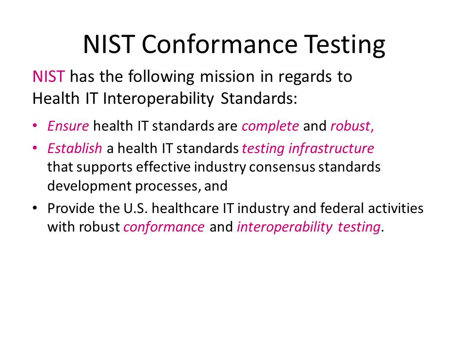 NIST Conformance Testing NIST has the following mission in regards to Health IT Interoperability Standards: Ensure health IT standards are complete and robust, Establish a health IT standards testing infrastructure that supports effective industry consensus standards development processes, and Provide the U.S.