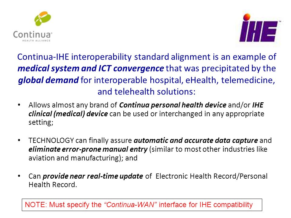 Continua-IHE interoperability standard alignment is an example of medical system and ICT convergence that was precipitated by the global demand for interoperable hospital, eHealth, telemedicine, and telehealth solutions: Allows almost any brand of Continua personal health device and/or IHE clinical (medical) device can be used or interchanged in any appropriate setting; TECHNOLOGY can finally assure automatic and accurate data capture and eliminate error-prone manual entry (similar to most other industries like aviation and manufacturing); and Can provide near real-time update of Electronic Health Record/Personal Health Record.