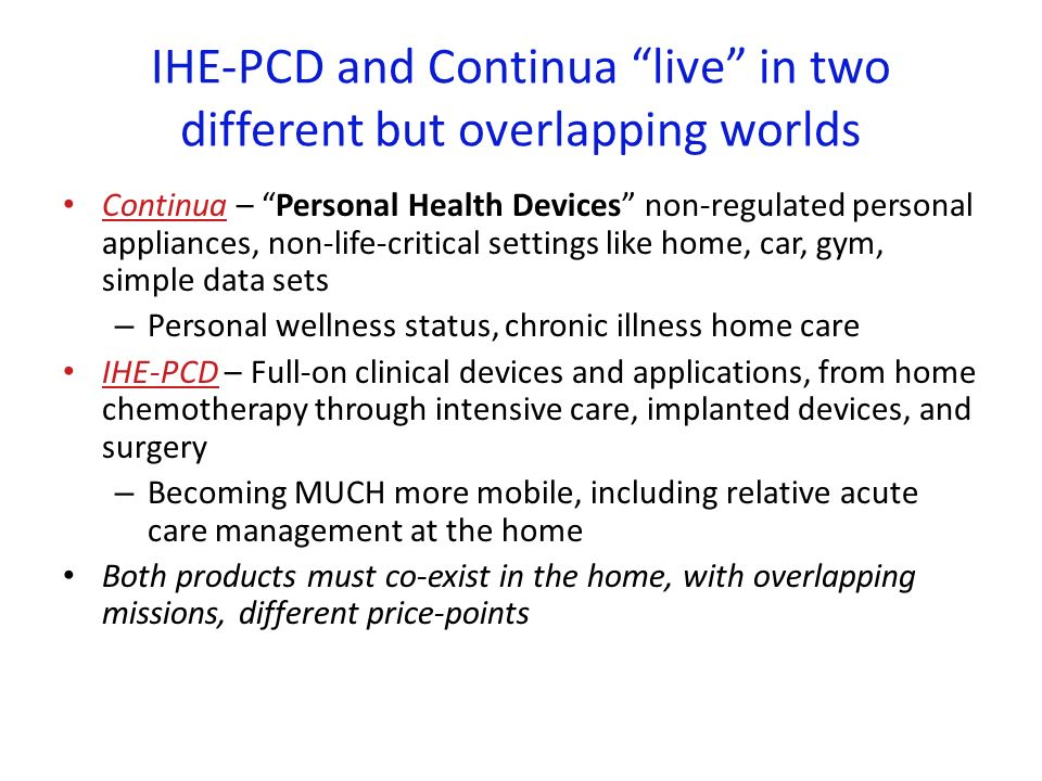 IHE-PCD and Continua live in two different but overlapping worlds Continua – Personal Health Devices non-regulated personal appliances, non-life-critical settings like home, car, gym, simple data sets – Personal wellness status, chronic illness home care IHE-PCD – Full-on clinical devices and applications, from home chemotherapy through intensive care, implanted devices, and surgery – Becoming MUCH more mobile, including relative acute care management at the home Both products must co-exist in the home, with overlapping missions, different price-points