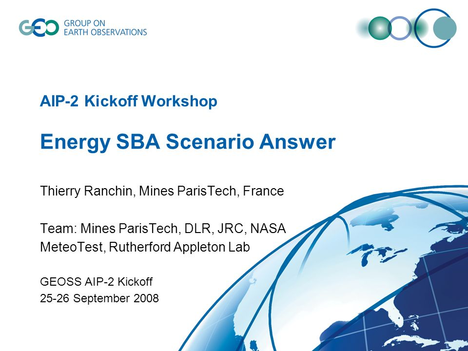 AIP-2 Kickoff Workshop Energy SBA Scenario Answer Thierry Ranchin, Mines ParisTech, France Team: Mines ParisTech, DLR, JRC, NASA MeteoTest, Rutherford Appleton Lab GEOSS AIP-2 Kickoff September 2008