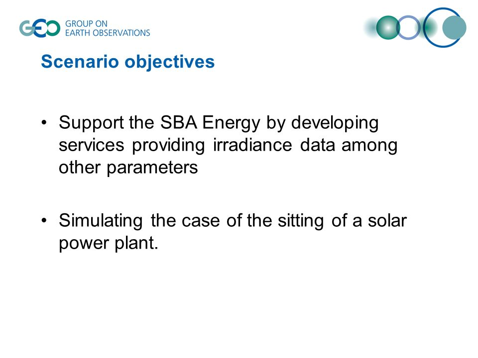Scenario objectives Support the SBA Energy by developing services providing irradiance data among other parameters Simulating the case of the sitting of a solar power plant.