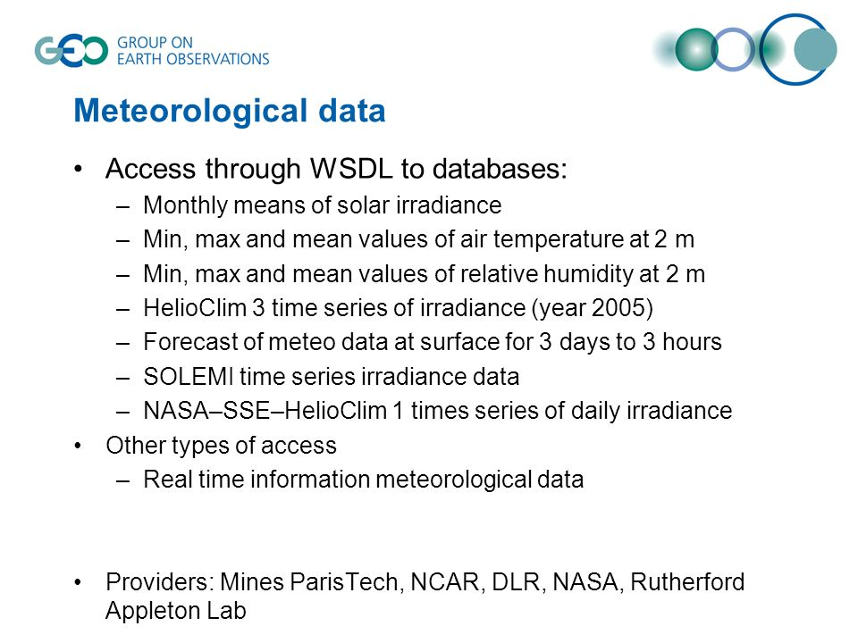 Meteorological data Access through WSDL to databases: –Monthly means of solar irradiance –Min, max and mean values of air temperature at 2 m –Min, max and mean values of relative humidity at 2 m –HelioClim 3 time series of irradiance (year 2005) –Forecast of meteo data at surface for 3 days to 3 hours –SOLEMI time series irradiance data –NASA–SSE–HelioClim 1 times series of daily irradiance Other types of access –Real time information meteorological data Providers: Mines ParisTech, NCAR, DLR, NASA, Rutherford Appleton Lab
